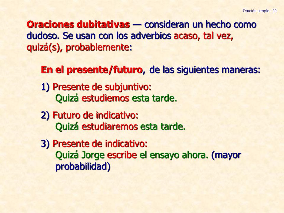 Oraciones dubitativas consideran un hecho como dudoso. Se usan con los adverbios acaso, tal vez, quizá(s), probablemente: En el presente/futuro, de la