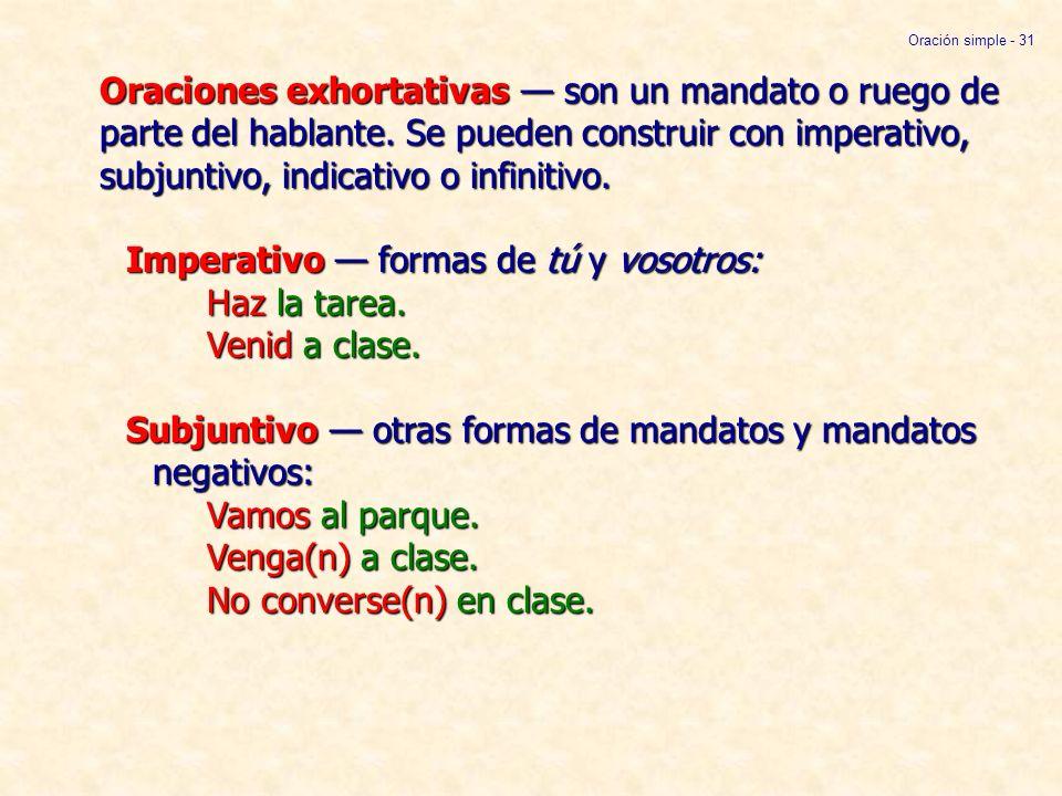 Oraciones exhortativas son un mandato o ruego de parte del hablante. Se pueden construir con imperativo, subjuntivo, indicativo o infinitivo. Imperati