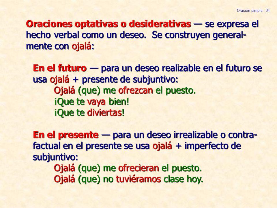 Oraciones optativas o desiderativas se expresa el hecho verbal como un deseo. Se construyen general- mente con ojalá: En el futuro para un deseo reali