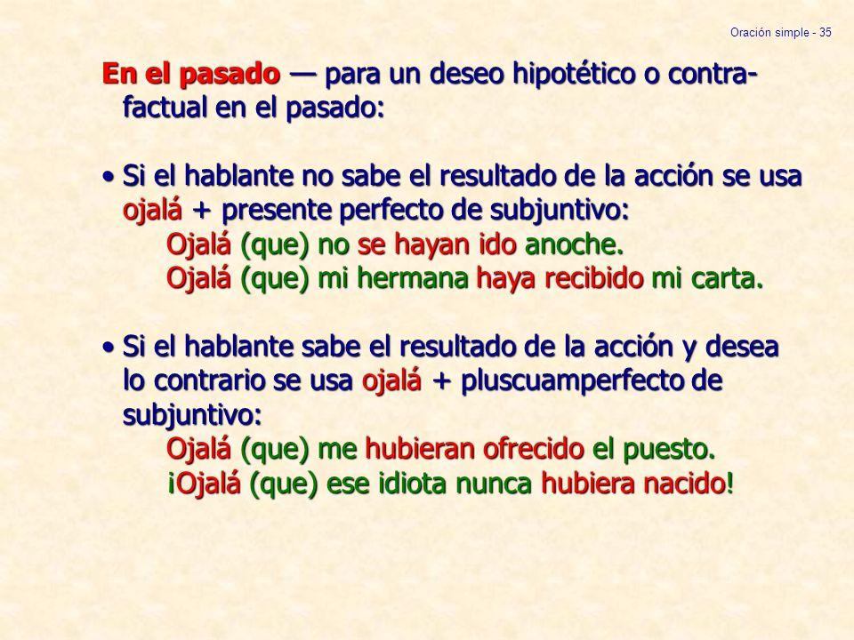 En el pasado para un deseo hipotético o contra- factual en el pasado:Si el hablante no sabe el resultado de la acción se usa ojalá + presente perfecto