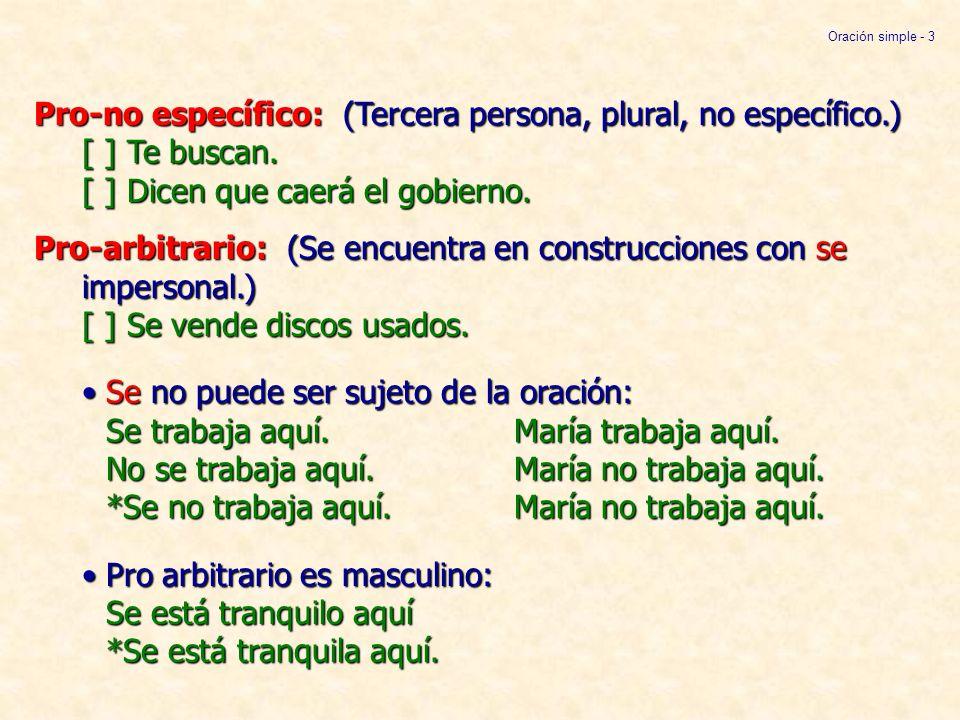 Pro-arbitrario: (Cont.)Pro es singular Verbo está en 3ª persona singular: *Se trabajan aquí.Pro es indefinido equivalente a alguien: Se trabaja aquí.
