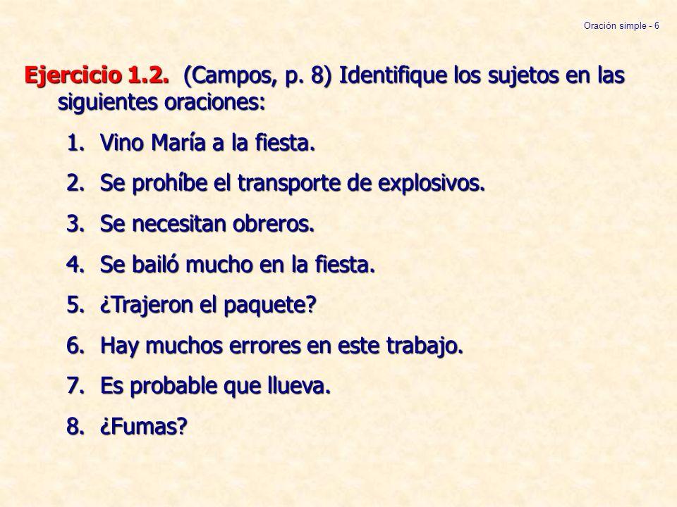 Ejercicio 1.2. (Campos, p. 8) Identifique los sujetos en las siguientes oraciones: 1.Vino María a la fiesta. 2.Se prohíbe el transporte de explosivos.