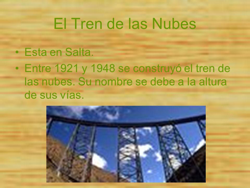 El Tren de las Nubes Esta en Salta. Entre 1921 y 1948 se construyó el tren de las nubes. Su nombre se debe a la altura de sus vías.
