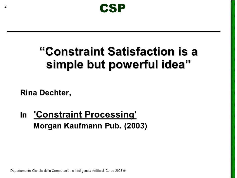 2 Departamento Ciencia de la Computación e Inteligencia Artificial. Curso 2003-04 Constraint Satisfaction is a simple but powerful idea Rina Dechter,