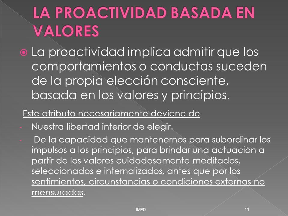 La proactividad implica admitir que los comportamientos o conductas suceden de la propia elección consciente, basada en los valores y principios. Este
