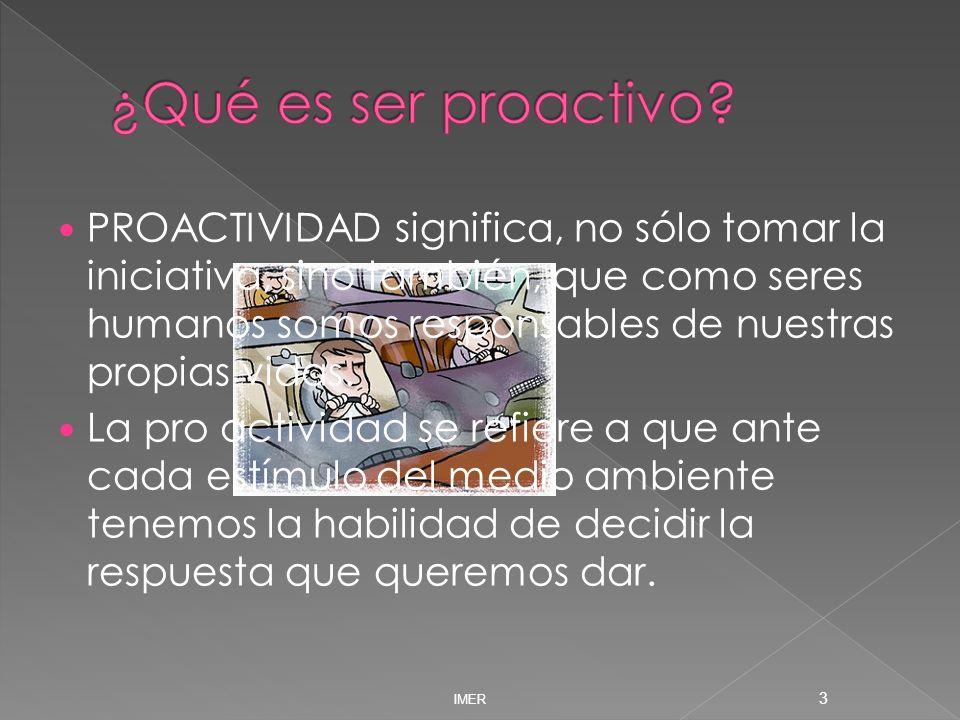 IMER 3 PROACTIVIDAD significa, no sólo tomar la iniciativa, sino también, que como seres humanos somos responsables de nuestras propias vidas. La pro