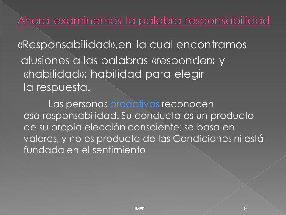 «Responsabilidad»,en la cual encontramos alusiones a las palabras «responder» y «habilidad»: habilidad para elegir la respuesta. Las personas proactiv