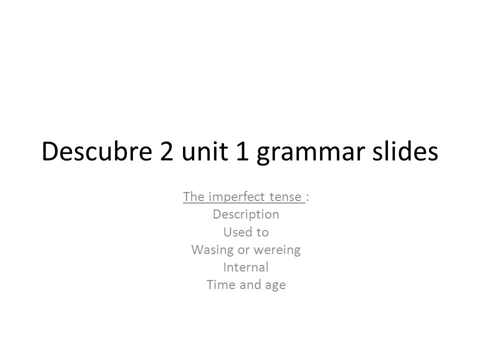 Descubre 2 unit 1 grammar slides The imperfect tense : Description Used to Wasing or wereing Internal Time and age