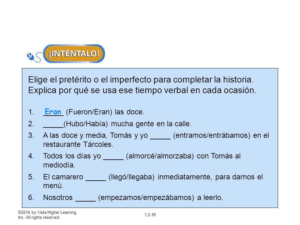 ©2014 by Vista Higher Learning, Inc. All rights reserved. 1.2-18 Elige el pretérito o el imperfecto para completar la historia. Explica por qué se usa