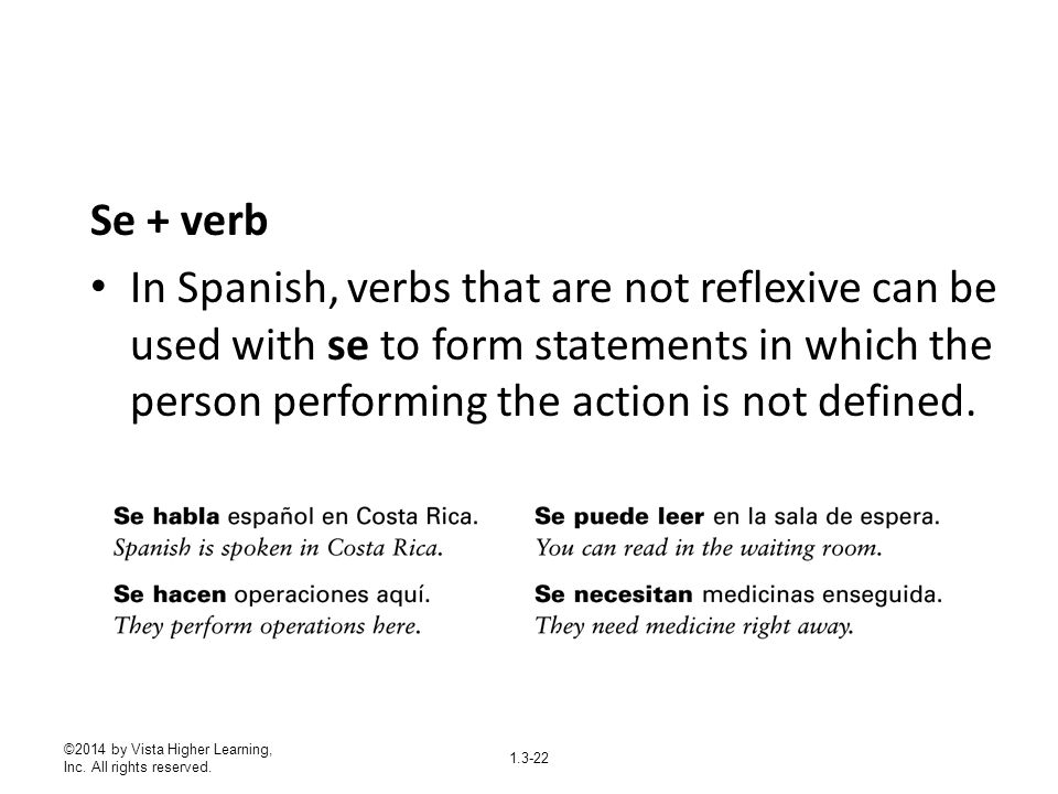 1.3-22 Se + verb In Spanish, verbs that are not reflexive can be used with se to form statements in which the person performing the action is not defi