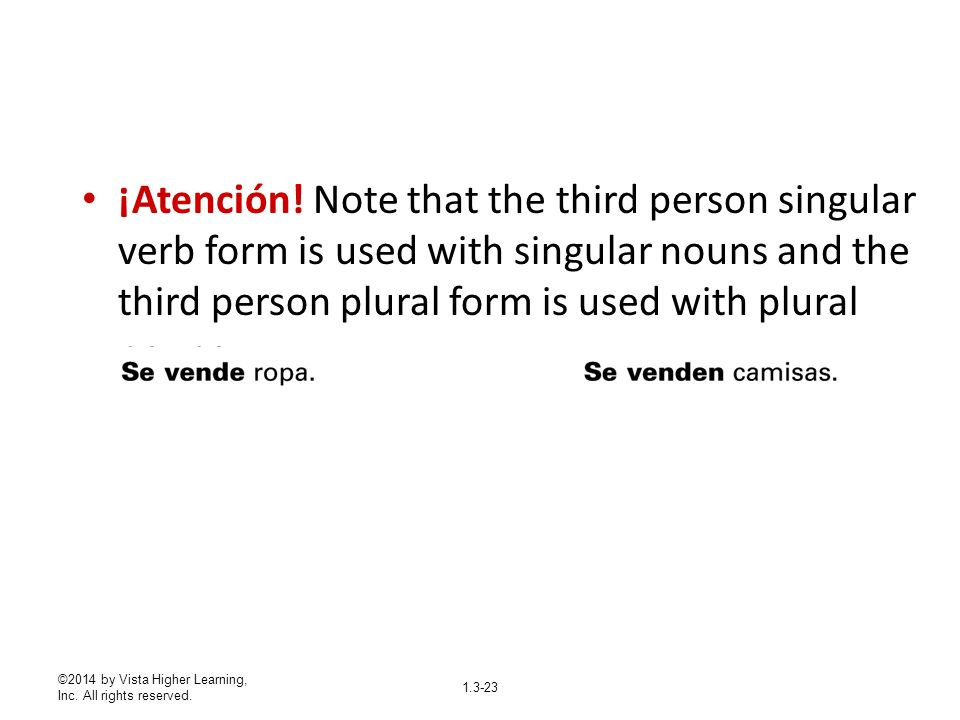 1.3-23 ¡Atención! Note that the third person singular verb form is used with singular nouns and the third person plural form is used with plural nouns