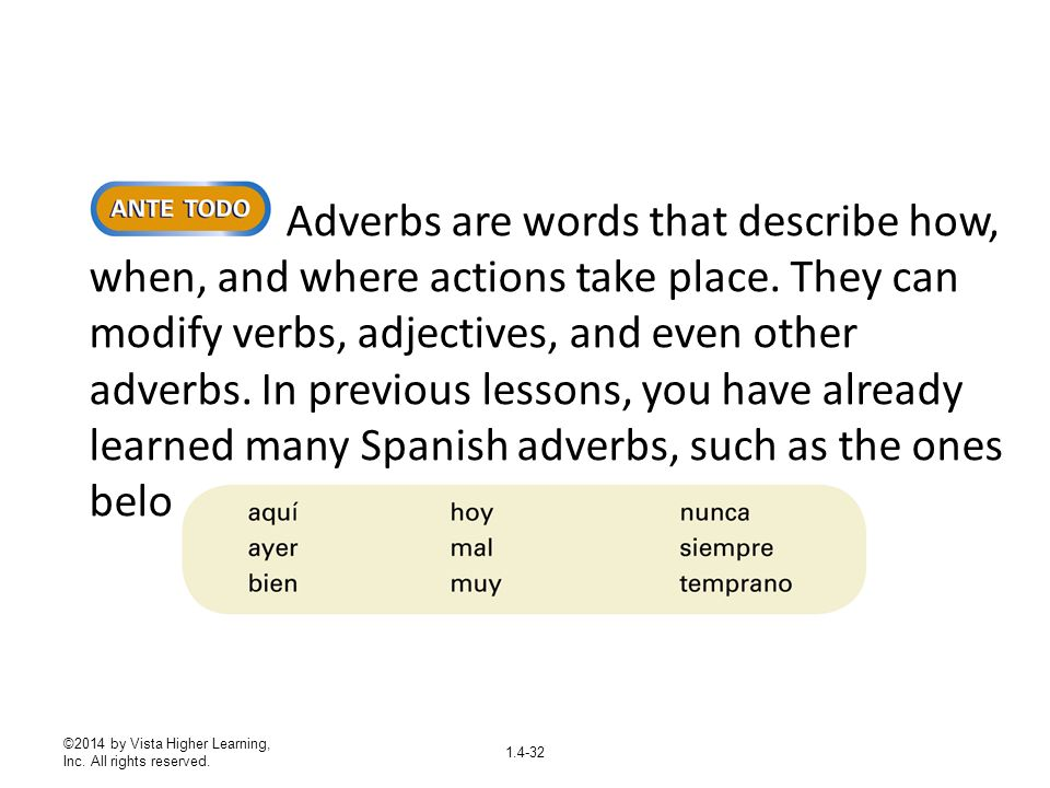©2014 by Vista Higher Learning, Inc. All rights reserved. 1.4-32 Adverbs are words that describe how, when, and where actions take place. They can mod