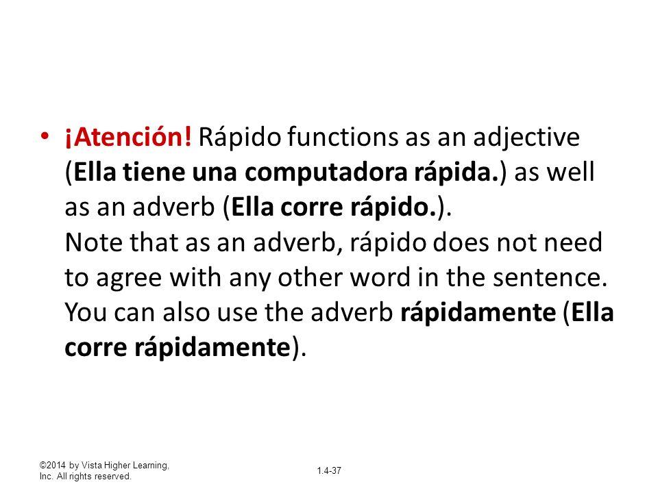 ©2014 by Vista Higher Learning, Inc. All rights reserved. 1.4-37 ¡Atención! Rápido functions as an adjective (Ella tiene una computadora rápida.) as w