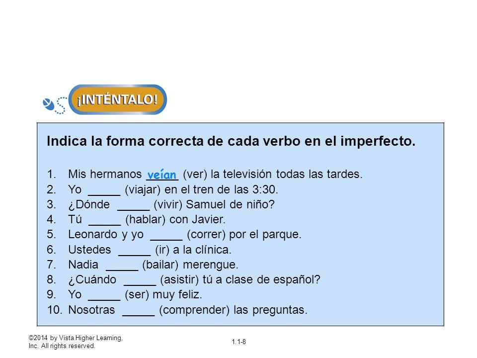 ©2014 by Vista Higher Learning, Inc. All rights reserved. 1.1-8 Indica la forma correcta de cada verbo en el imperfecto. 1.Mis hermanos _____ (ver) la