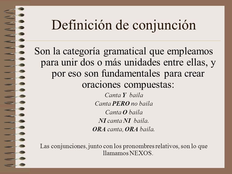 Definición de conjunción Son la categoría gramatical que empleamos para unir dos o más unidades entre ellas, y por eso son fundamentales para crear oraciones compuestas: Canta Y baila Canta PERO no baila Canta O baila NI canta NI baila.