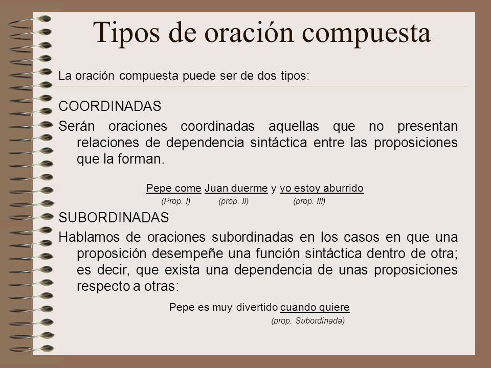 Tipos de oración compuesta La oración compuesta puede ser de dos tipos: COORDINADAS Serán oraciones coordinadas aquellas que no presentan relaciones de dependencia sintáctica entre las proposiciones que la forman.