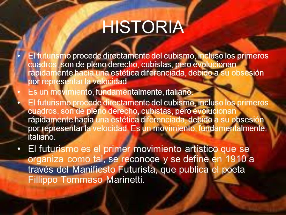 HISTORIA El futurismo procede directamente del cubismo, incluso los primeros cuadros, son de pleno derecho, cubistas, pero evolucionan rápidamente hacia una estética diferenciada, debido a su obsesión por representar la velocidad Es un movimiento, fundamentalmente, italiano.