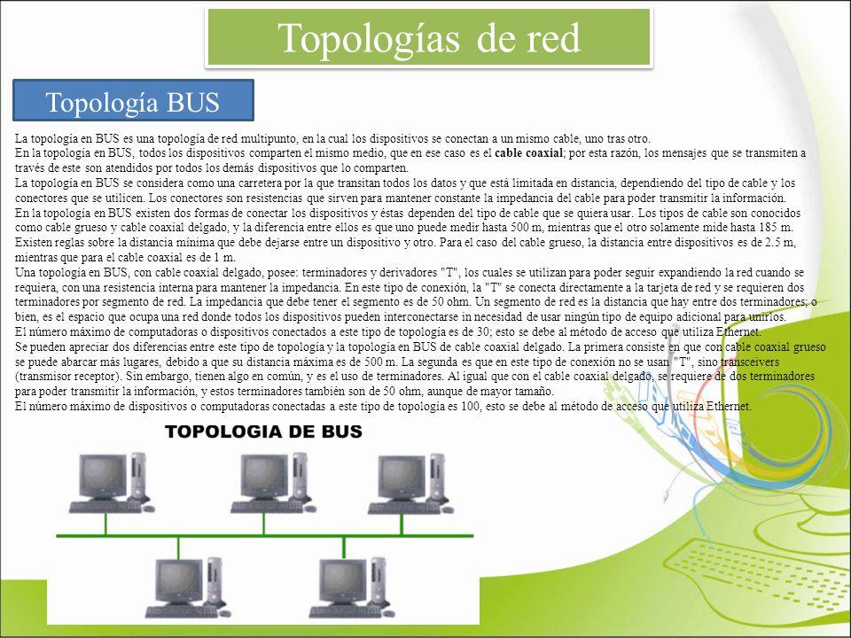 Topologías de red Topología BUS La topología en BUS es una topología de red multipunto, en la cual los dispositivos se conectan a un mismo cable, uno