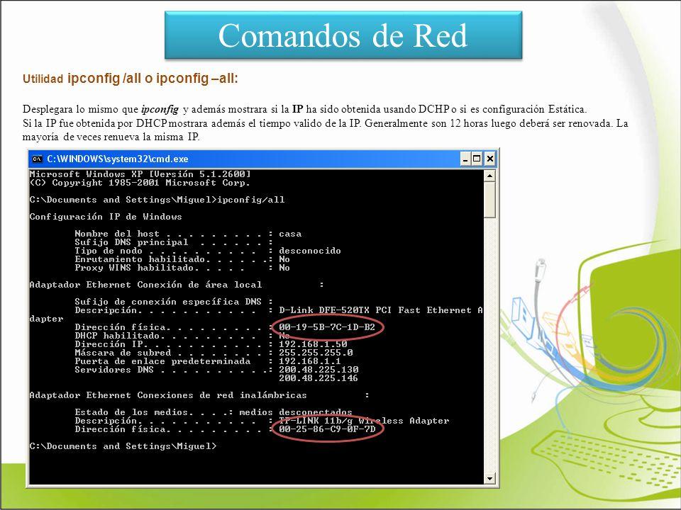 Comandos de Red Utilidad ipconfig /all o ipconfig –all: Desplegara lo mismo que ipconfig y además mostrara si la IP ha sido obtenida usando DCHP o si