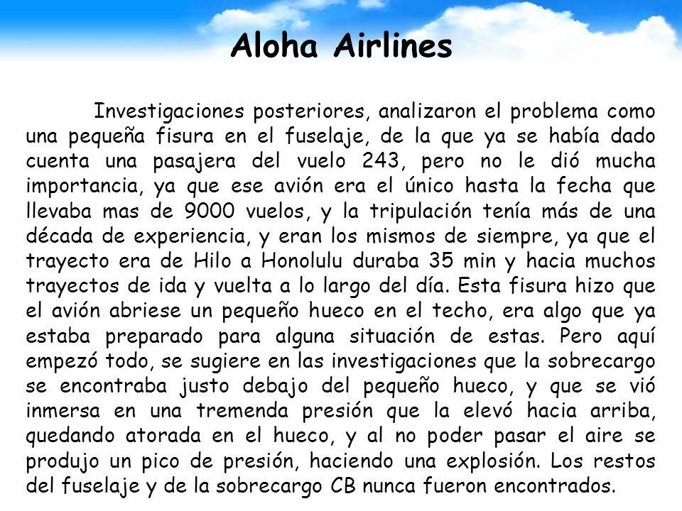 Aloha Airlines Investigaciones posteriores, analizaron el problema como una pequeña fisura en el fuselaje, de la que ya se había dado cuenta una pasaj