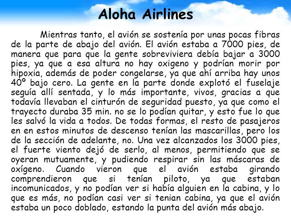 Aloha Airlines Mientras tanto, el avión se sostenía por unas pocas fibras de la parte de abajo del avión. El avión estaba a 7000 pies, de manera que p
