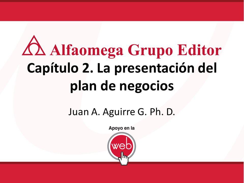 Capítulo 2. La presentación del plan de negocios Juan A. Aguirre G. Ph. D.