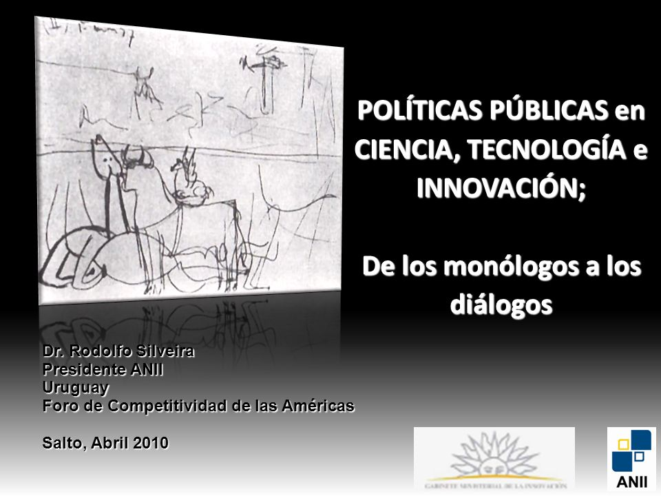 POLÍTICAS PÚBLICAS en CIENCIA, TECNOLOGÍA e INNOVACIÓN; De los monólogos a los diálogos Dr. Rodolfo Silveira Presidente ANII Uruguay Foro de Competiti