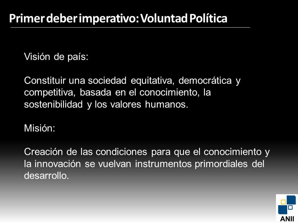 Primer deber imperativo: Voluntad Política Visión de país: Constituir una sociedad equitativa, democrática y competitiva, basada en el conocimiento, l