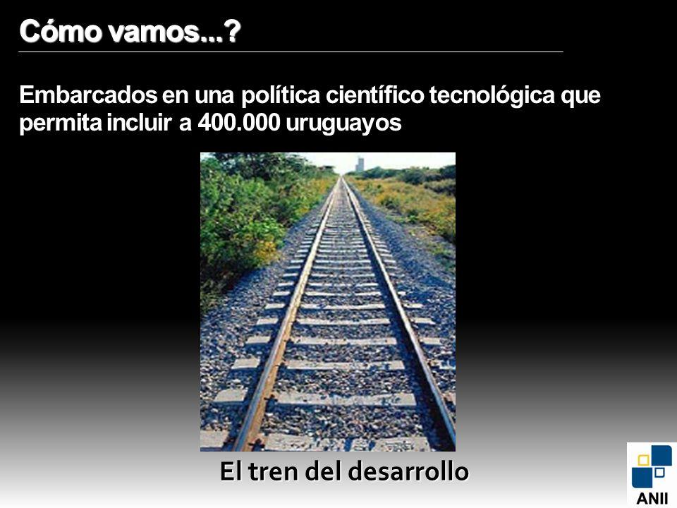 Cómo vamos...? Cómo vamos...? Embarcados en una política científico tecnológica que permita incluir a 400.000 uruguayos El tren del desarrollo