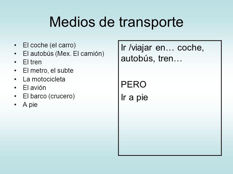Medios de transporte El coche (el carro) El autobús (Mex. El camión) El tren El metro, el subte La motocicleta El avión El barco (crucero) A pie Ir /v
