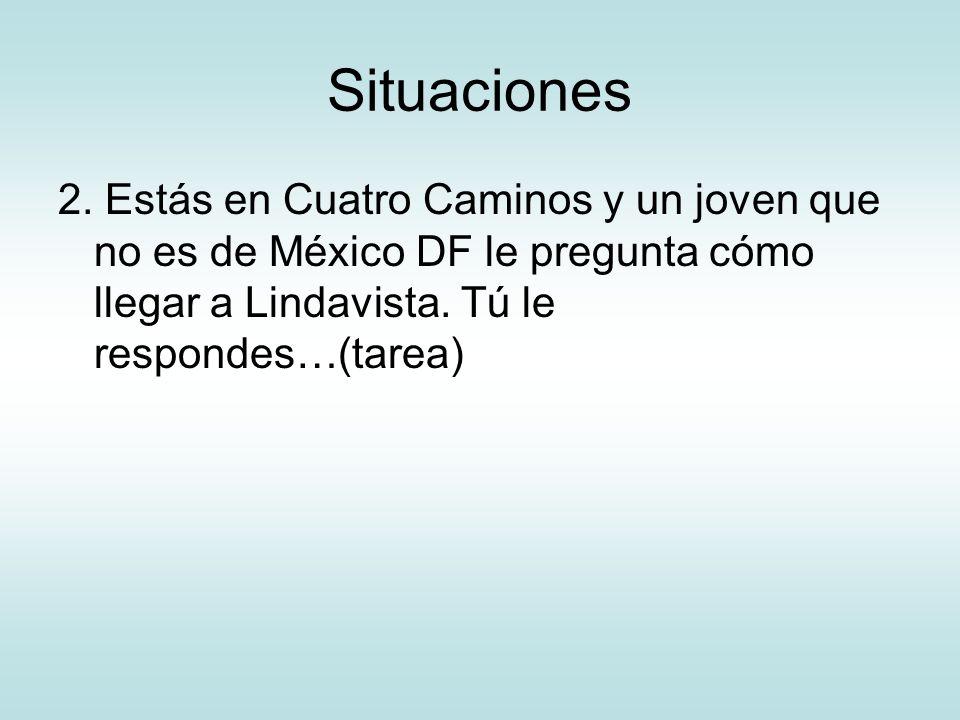 Situaciones 2. Estás en Cuatro Caminos y un joven que no es de México DF le pregunta cómo llegar a Lindavista. Tú le respondes…(tarea)