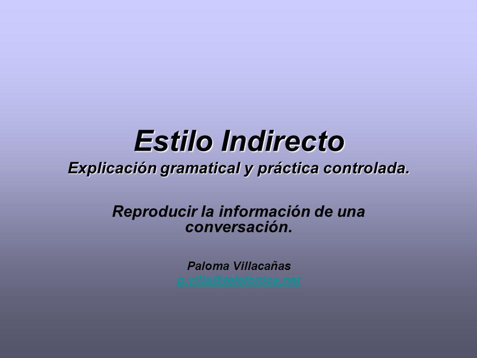 Estilo Indirecto Explicación gramatical y práctica controlada. Reproducir la información de una conversación. Paloma Villacañas p.villa@telefonica.net