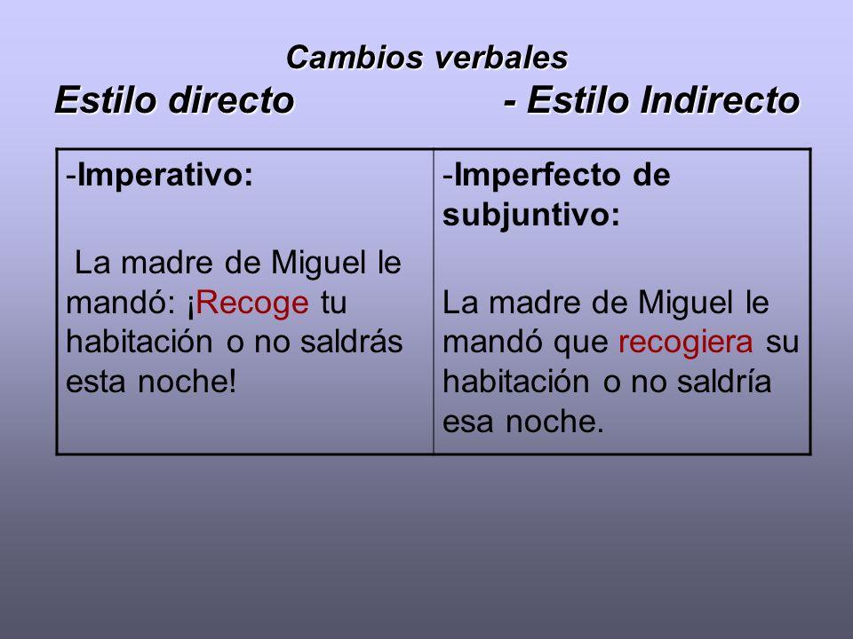 Cambios verbales Estilo directo - Estilo Indirecto -Imperativo: La madre de Miguel le mandó: ¡Recoge tu habitación o no saldrás esta noche! -Imperfect