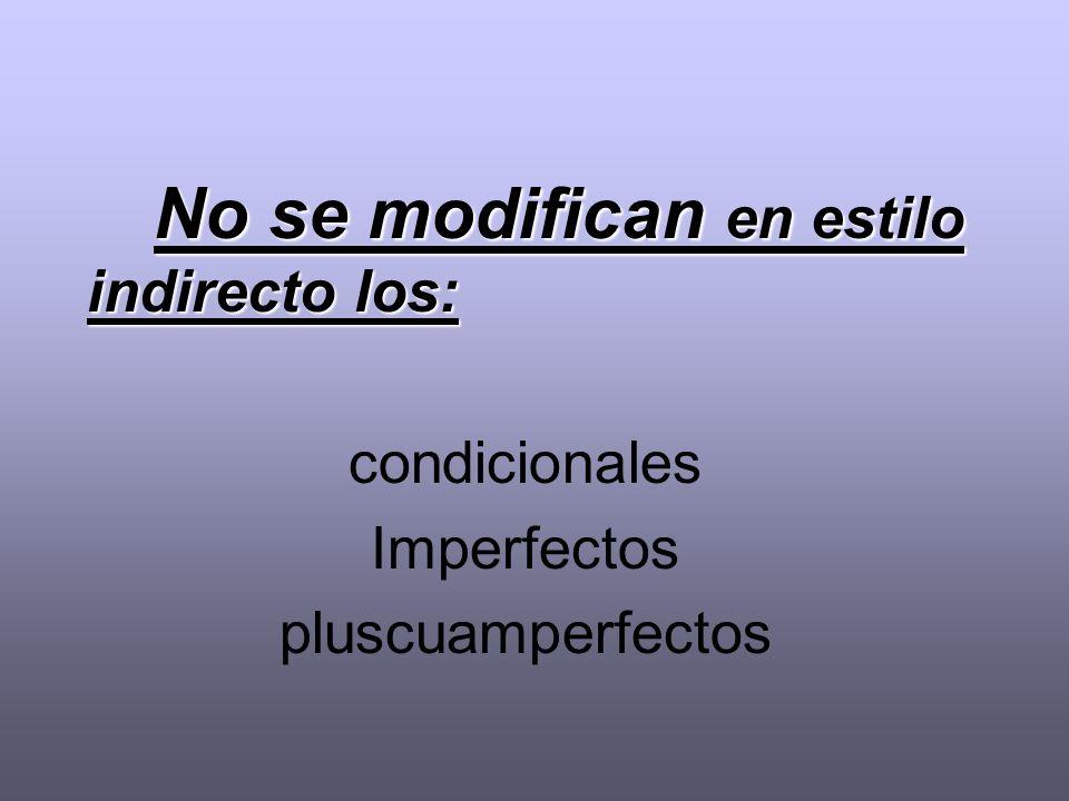 No se modifican en estilo indirecto los: condicionales Imperfectos pluscuamperfectos
