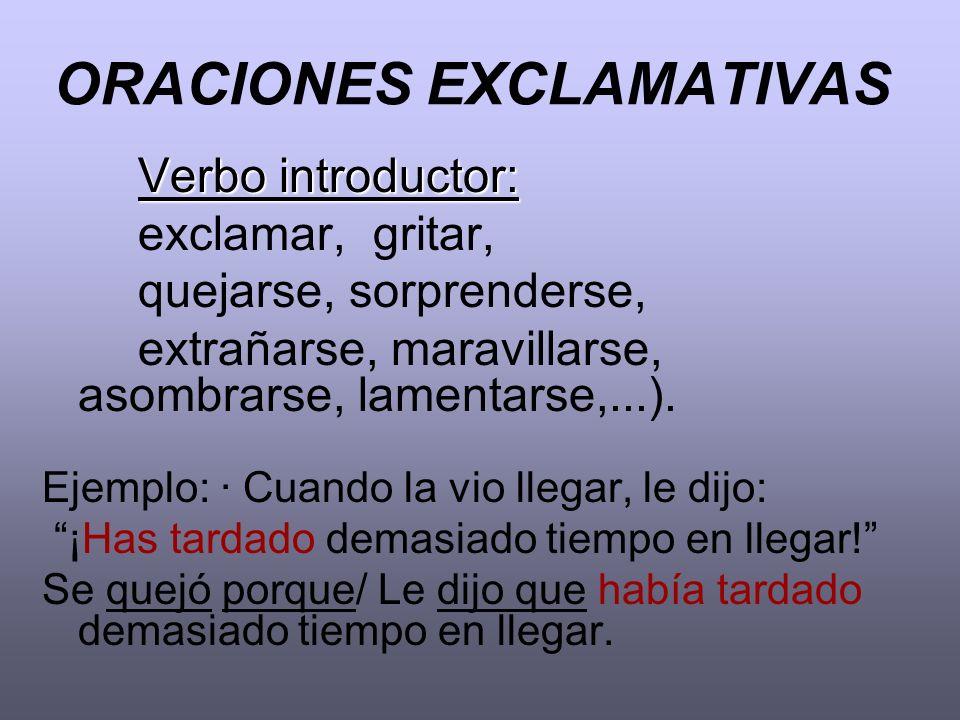 ORACIONES EXCLAMATIVAS Verbo introductor: exclamar, gritar, quejarse, sorprenderse, extrañarse, maravillarse, asombrarse, lamentarse,...). Ejemplo: ·