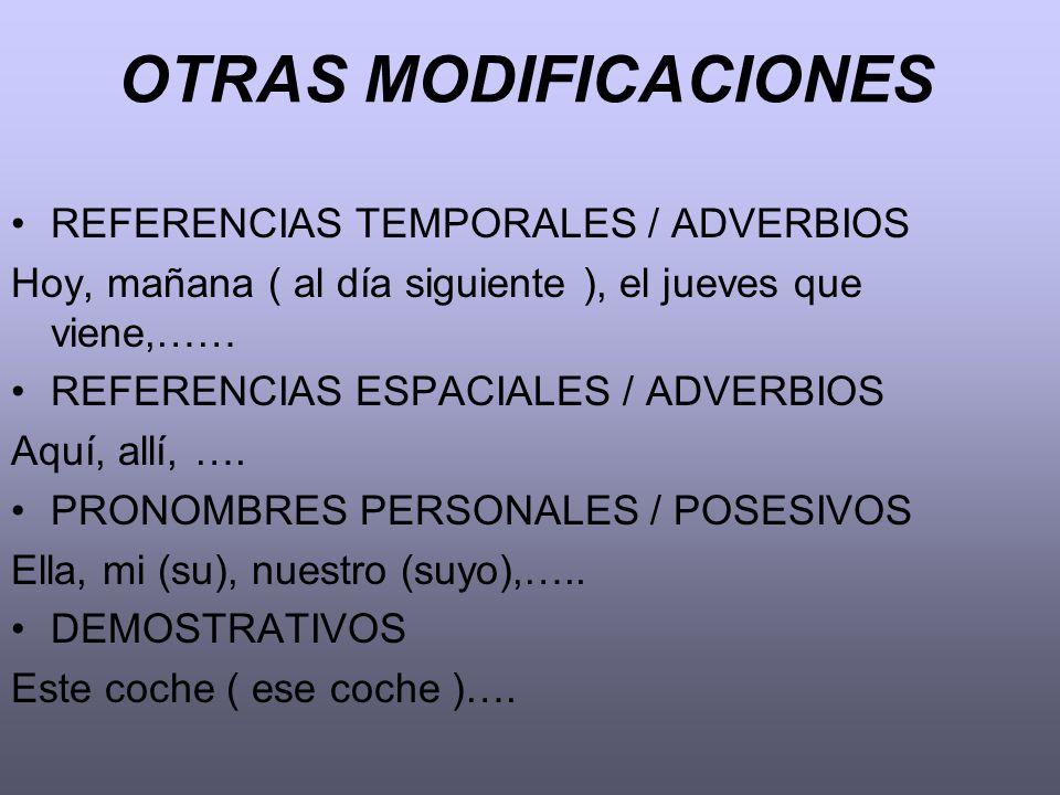 OTRAS MODIFICACIONES REFERENCIAS TEMPORALES / ADVERBIOS Hoy, mañana ( al día siguiente ), el jueves que viene,…… REFERENCIAS ESPACIALES / ADVERBIOS Aq