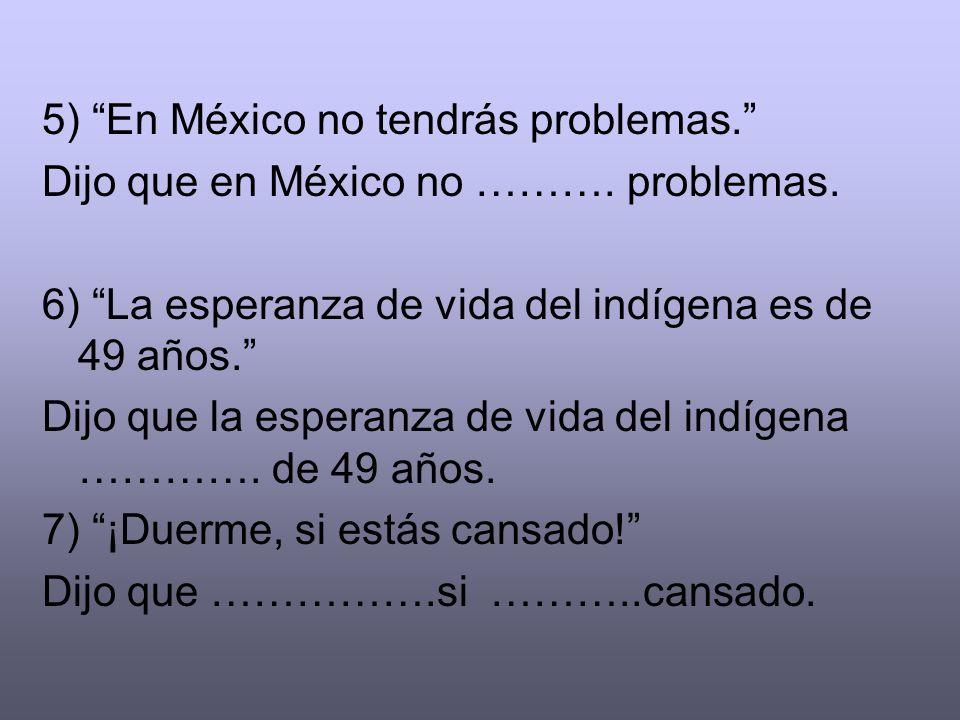 5) En México no tendrás problemas. Dijo que en México no ………. problemas. 6) La esperanza de vida del indígena es de 49 años. Dijo que la esperanza de