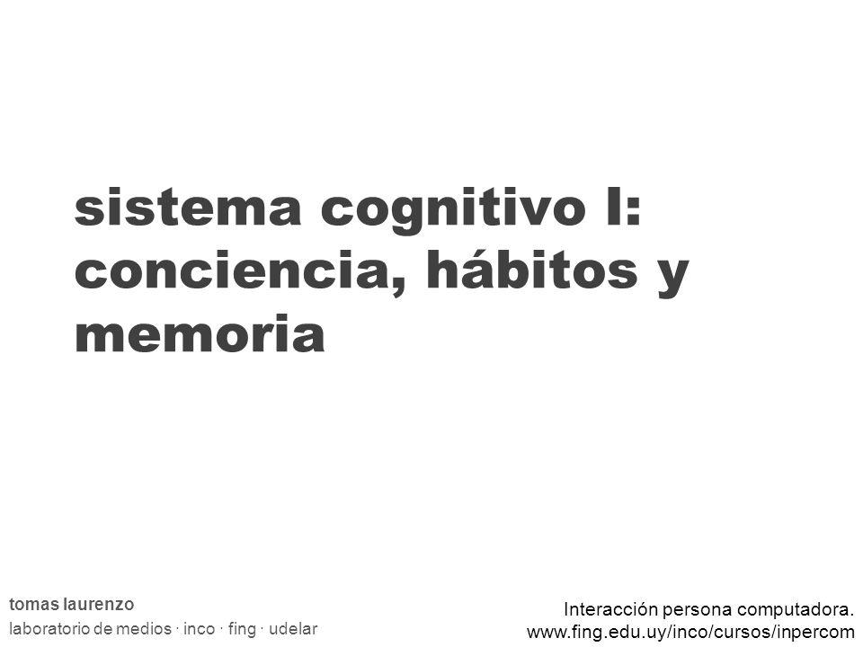 sistema cognitivo I: conciencia, hábitos y memoria tomas laurenzo laboratorio de medios · inco · fing · udelar Interacción persona computadora.