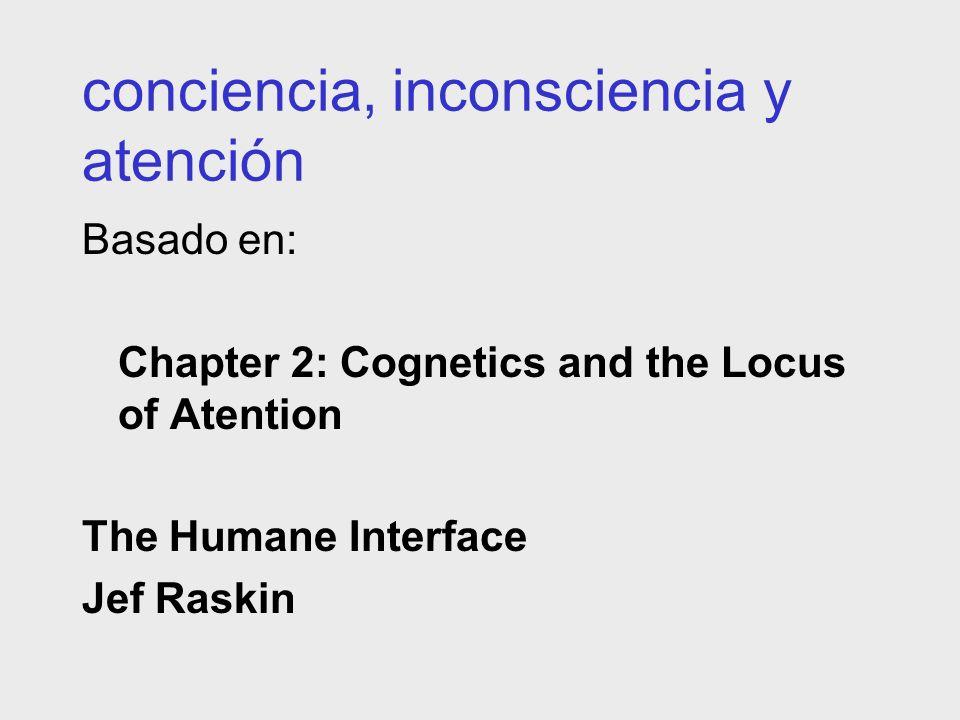 conciencia, inconsciencia y atención Basado en: Chapter 2: Cognetics and the Locus of Atention The Humane Interface Jef Raskin