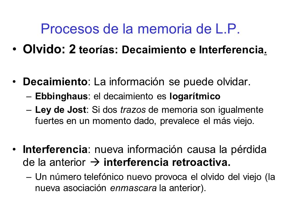 Procesos de la memoria de L.P. Olvido: 2 teorías: Decaimiento e Interferencia. Decaimiento: La información se puede olvidar. –Ebbinghaus: el decaimien