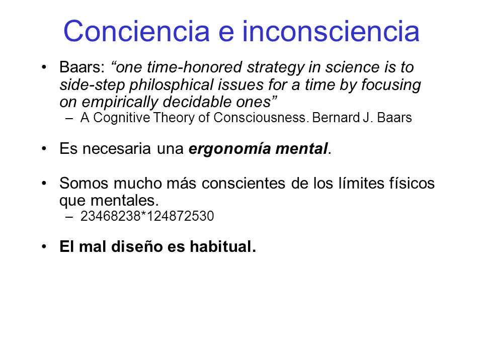 Conciencia e inconsciencia Baars: one time-honored strategy in science is to side-step philosphical issues for a time by focusing on empirically decidable ones –A Cognitive Theory of Consciousness.
