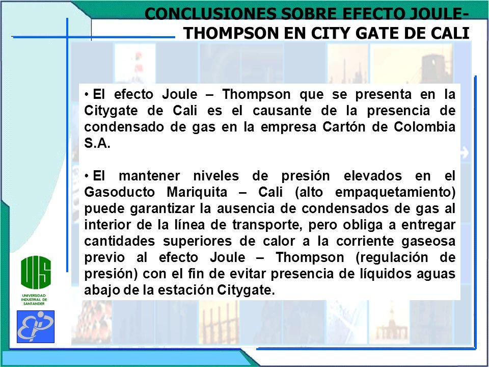 CONCLUSIONES SOBRE EFECTO JOULE- THOMPSON EN CITY GATE DE CALI El efecto Joule – Thompson que se presenta en la Citygate de Cali es el causante de la presencia de condensado de gas en la empresa Cartón de Colombia S.A.