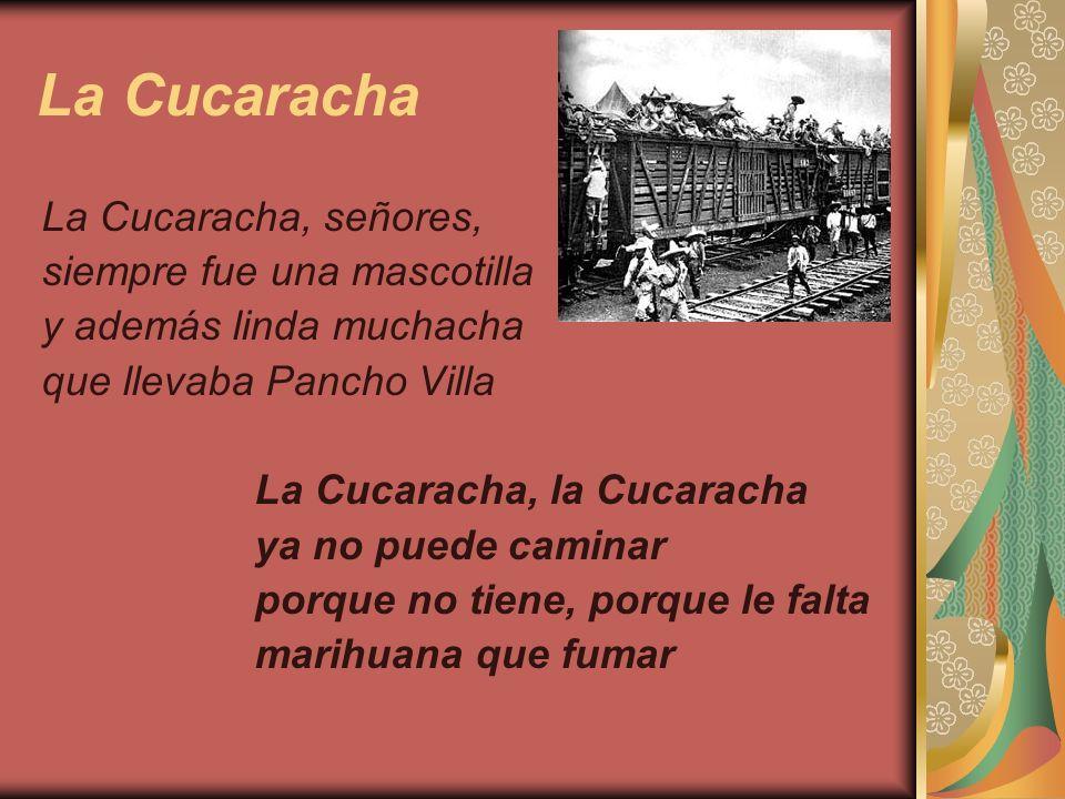 La Cucaracha La Cucaracha, señores, siempre fue una mascotilla y además linda muchacha que llevaba Pancho Villa La Cucaracha, la Cucaracha ya no puede