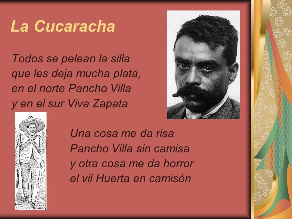 La Cucaracha Todos se pelean la silla que les deja mucha plata, en el norte Pancho Villa y en el sur Viva Zapata Una cosa me da risa Pancho Villa sin