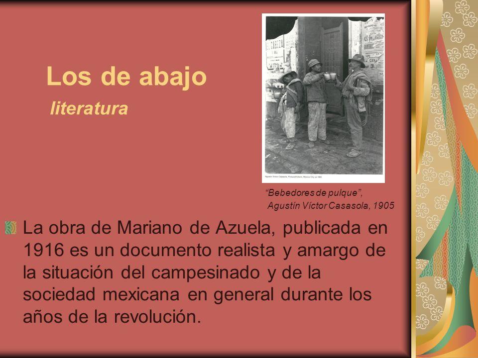 Los de abajo literatura Bebedores de pulque, Agustín Víctor Casasola, 1905 La obra de Mariano de Azuela, publicada en 1916 es un documento realista y
