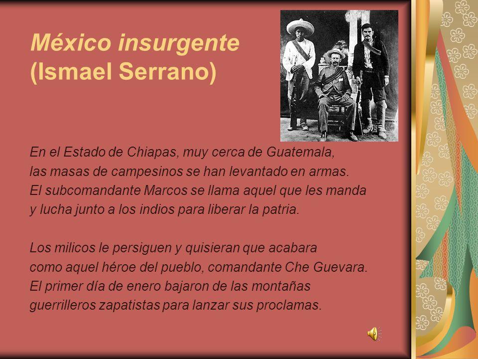 México insurgente (Ismael Serrano) En el Estado de Chiapas, muy cerca de Guatemala, las masas de campesinos se han levantado en armas. El subcomandant