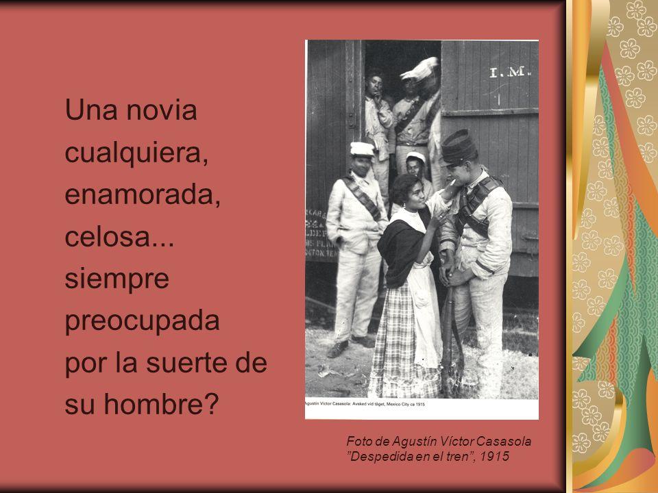 Una novia cualquiera, enamorada, celosa... siempre preocupada por la suerte de su hombre? Foto de Agustín Víctor Casasola Despedida en el tren, 1915