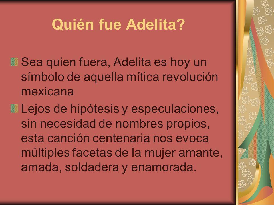 Quién fue Adelita? Sea quien fuera, Adelita es hoy un símbolo de aquella mítica revolución mexicana Lejos de hipótesis y especulaciones, sin necesidad
