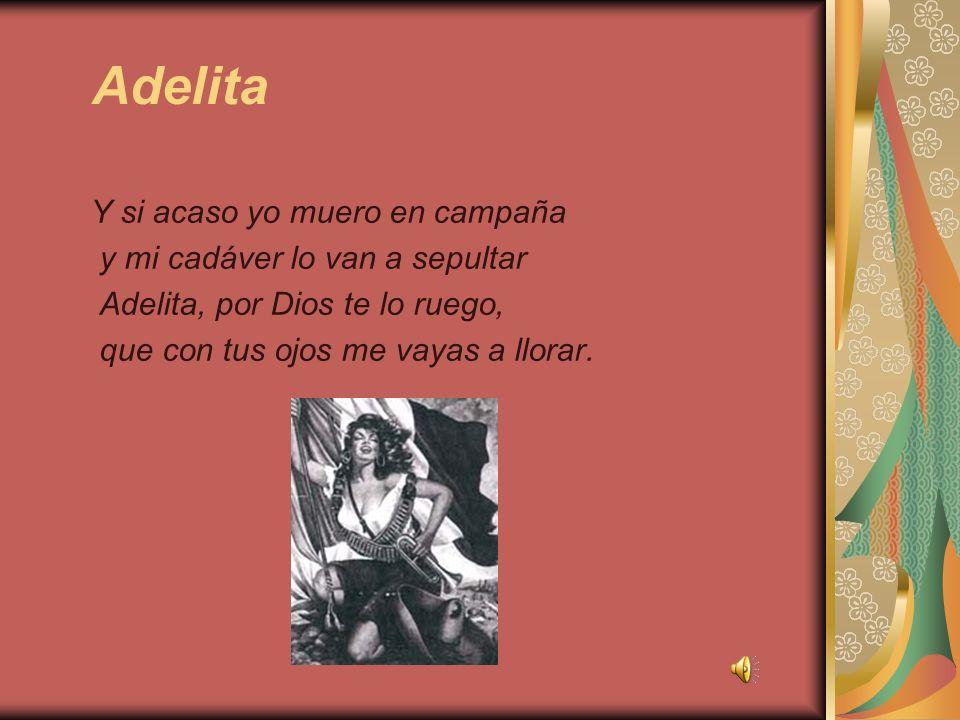 Adelita Y si acaso yo muero en campaña y mi cadáver lo van a sepultar Adelita, por Dios te lo ruego, que con tus ojos me vayas a llorar.