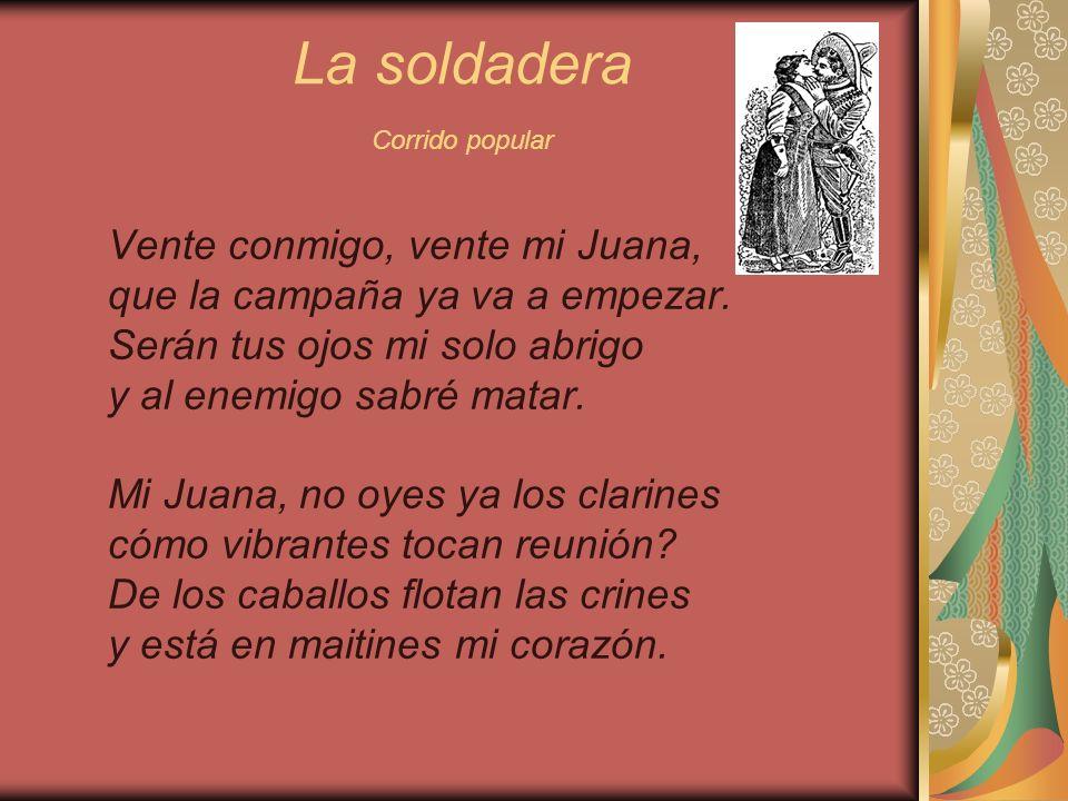 La soldadera Corrido popular Vente conmigo, vente mi Juana, que la campaña ya va a empezar. Serán tus ojos mi solo abrigo y al enemigo sabré matar. Mi